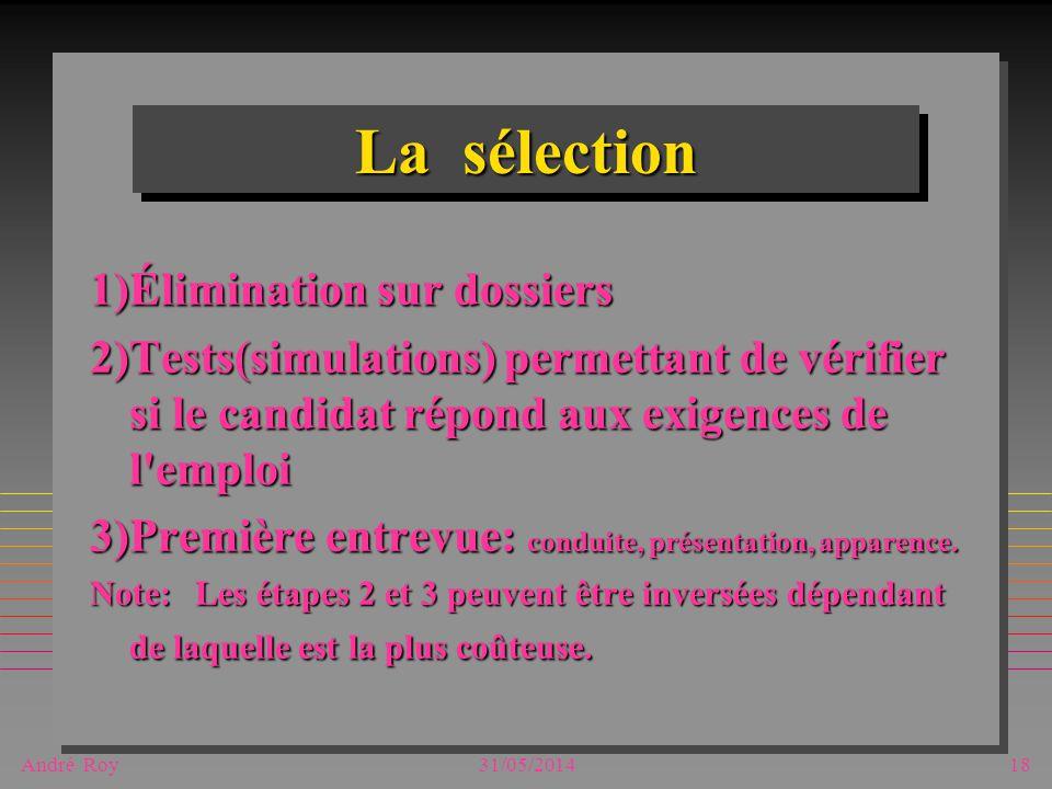André Roy31/05/201418 La sélection 1)Élimination sur dossiers 2)Tests(simulations) permettant de vérifier si le candidat répond aux exigences de l emploi 3)Première entrevue: conduite, présentation, apparence.