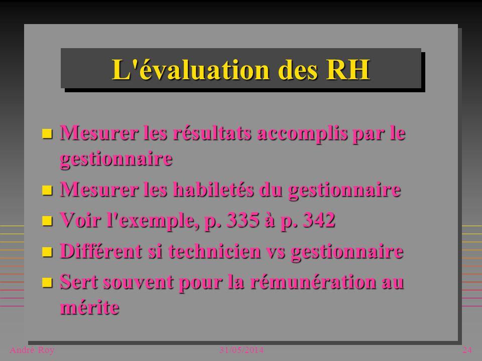 André Roy31/05/201424 L'évaluation des RH n Mesurer les résultats accomplis par le gestionnaire n Mesurer les habiletés du gestionnaire n Voir l'exemp