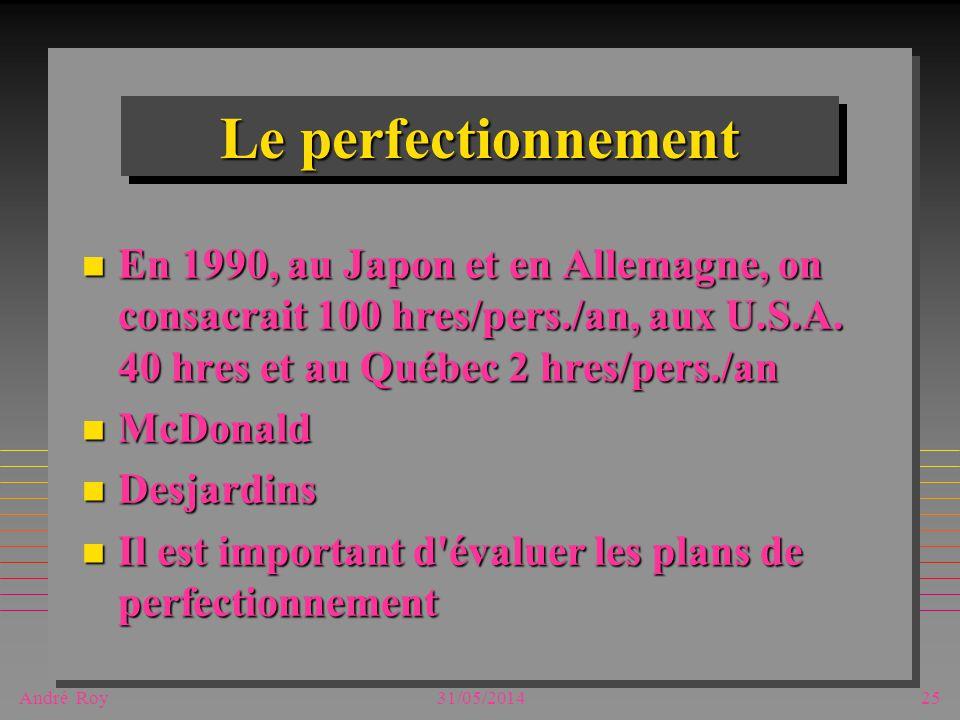André Roy31/05/201425 Le perfectionnement n En 1990, au Japon et en Allemagne, on consacrait 100 hres/pers./an, aux U.S.A. 40 hres et au Québec 2 hres