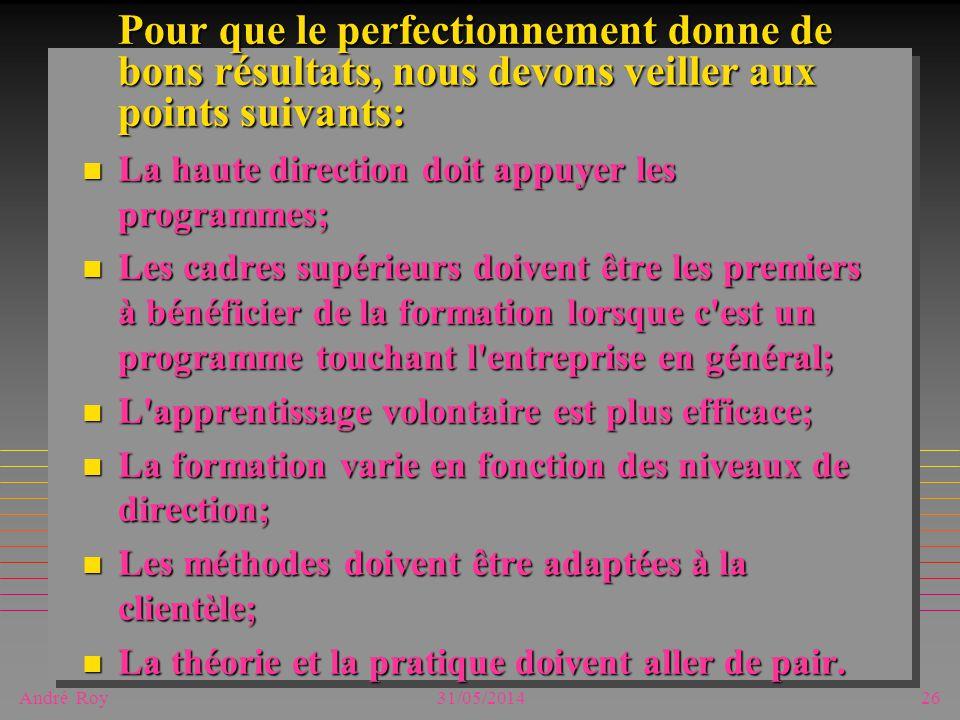 André Roy31/05/201426 Pour que le perfectionnement donne de bons résultats, nous devons veiller aux points suivants: n La haute direction doit appuyer