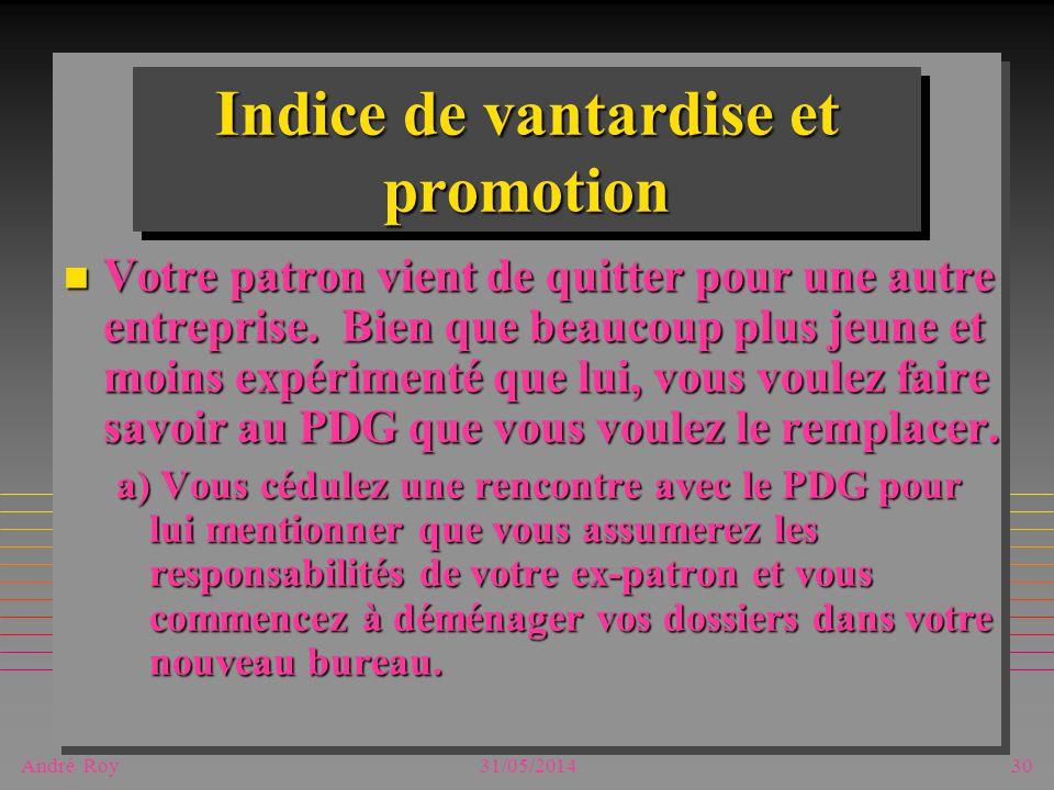André Roy31/05/201430 Indice de vantardise et promotion n Votre patron vient de quitter pour une autre entreprise. Bien que beaucoup plus jeune et moi