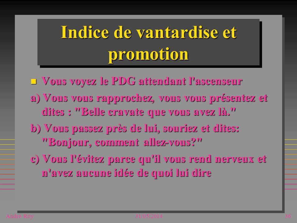 André Roy31/05/201436 Indice de vantardise et promotion n Vous voyez le PDG attendant l ascenseur a) Vous vous rapprochez, vous vous présentez et dites : Belle cravate que vous avez là. b) Vous passez près de lui, souriez et dites: Bonjour, comment allez-vous c) Vous l évitez parce qu il vous rend nerveux et n avez aucune idée de quoi lui dire