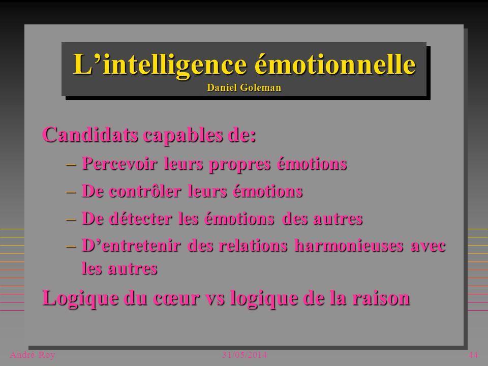 André Roy31/05/201444 Lintelligence émotionnelle Daniel Goleman Candidats capables de: –Percevoir leurs propres émotions –De contrôler leurs émotions