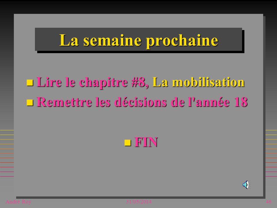 André Roy31/05/201446 La semaine prochaine n Lire le chapitre #8, La mobilisation n Remettre les décisions de l'année 18 n FIN