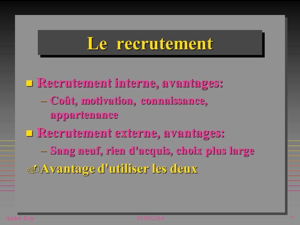 André Roy31/05/20147 Le recrutement n Recrutement interne, avantages: –Coût, motivation, connaissance, appartenance n Recrutement externe, avantages: –Sang neuf, rien d acquis, choix plus large.