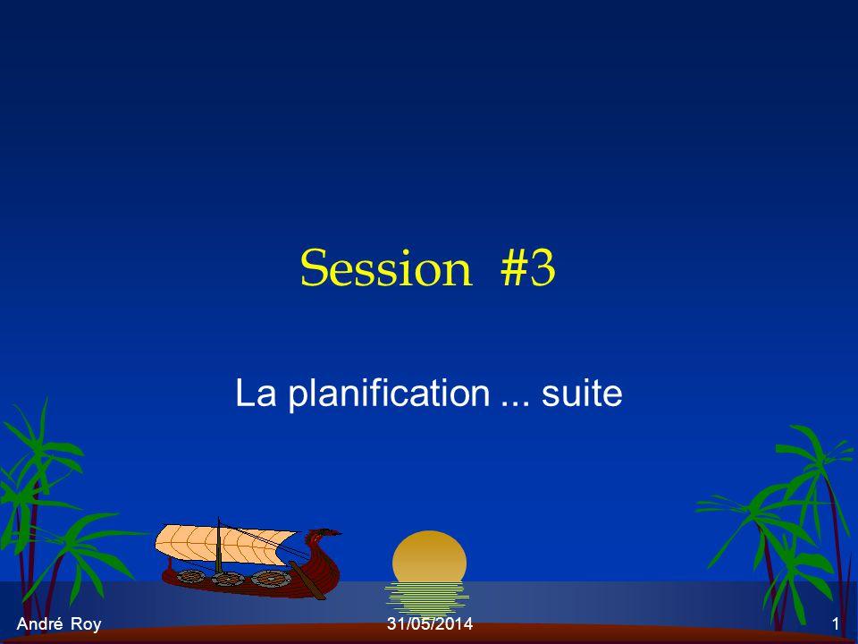 André Roy31/05/20141 Session #3 La planification... suite