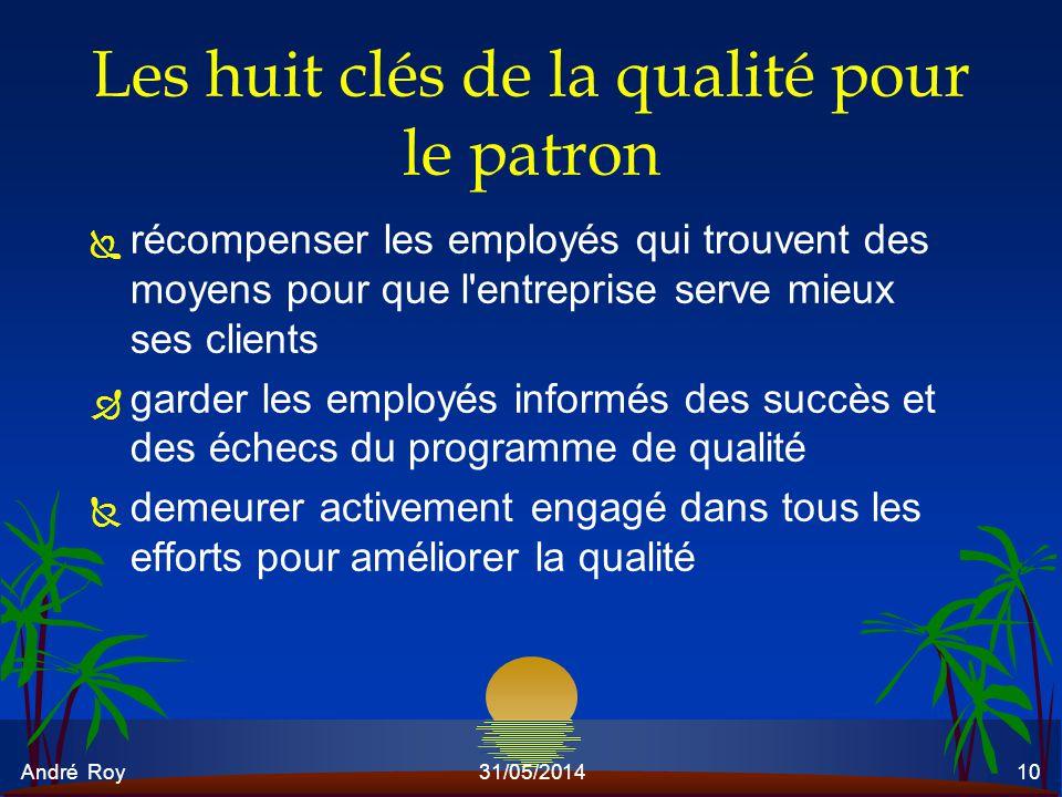 André Roy31/05/201410 Les huit clés de la qualité pour le patron Ï récompenser les employés qui trouvent des moyens pour que l'entreprise serve mieux