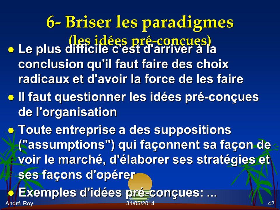 André Roy31/05/201442 6- Briser les paradigmes (les idées pré-conçues) l Le plus difficile c'est d'arriver à la conclusion qu'il faut faire des choix