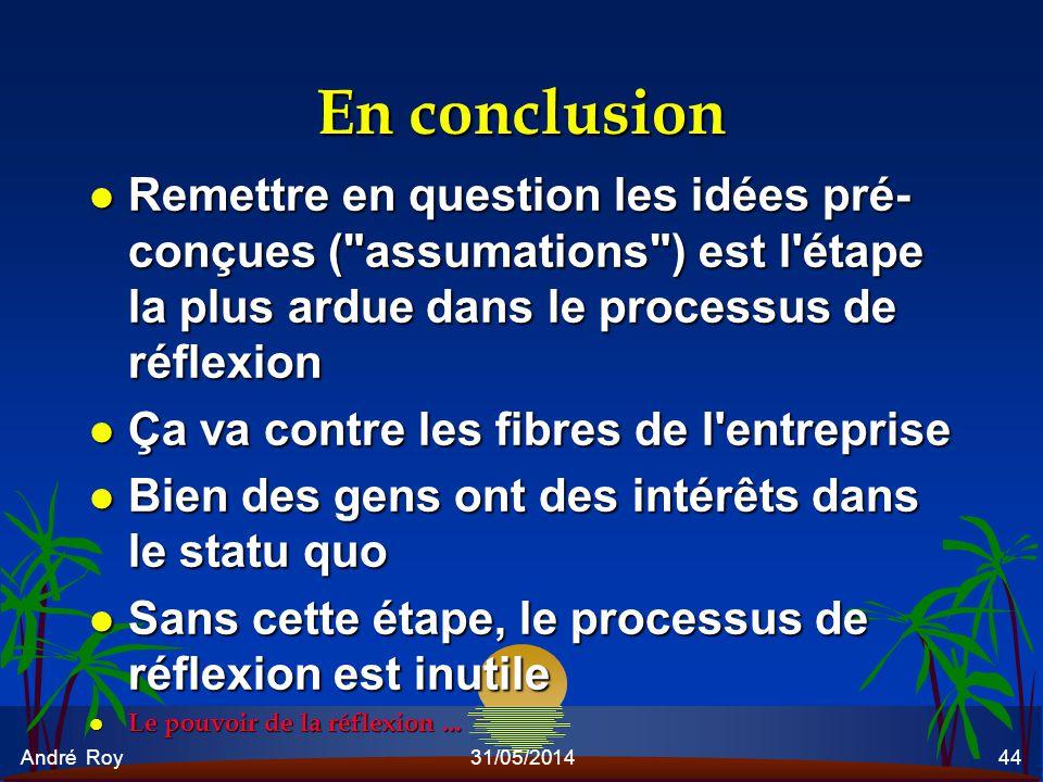 André Roy31/05/201444 En conclusion l Remettre en question les idées pré- conçues (