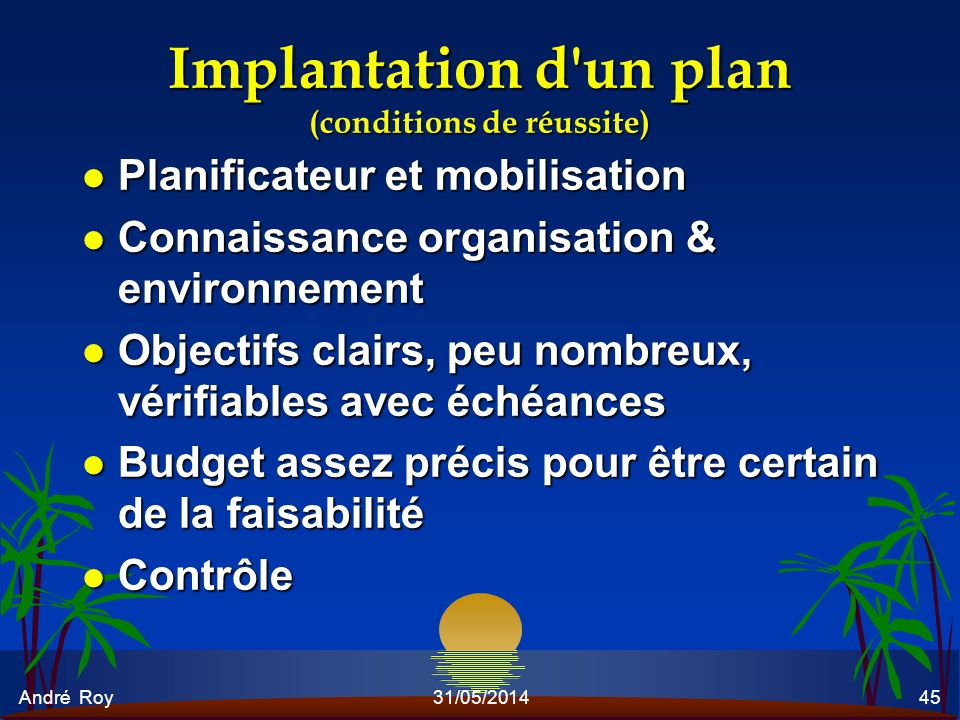 André Roy31/05/201445 Implantation d'un plan (conditions de réussite) l Planificateur et mobilisation l Connaissance organisation & environnement l Ob
