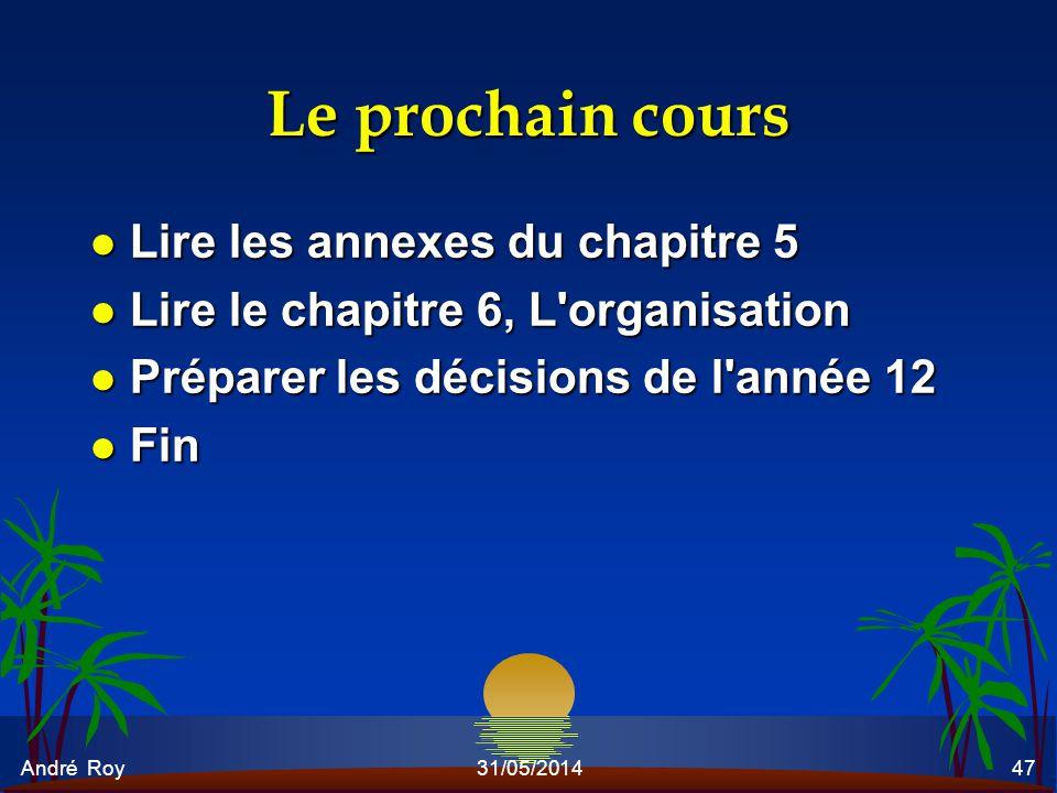 André Roy31/05/201447 Le prochain cours l Lire les annexes du chapitre 5 l Lire le chapitre 6, L'organisation l Préparer les décisions de l'année 12 l