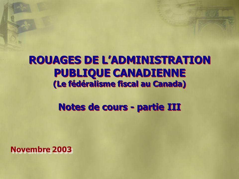 ROUAGES DE LADMINISTRATION PUBLIQUE CANADIENNE (Le fédéralisme fiscal au Canada) Notes de cours - partie III Novembre 2003