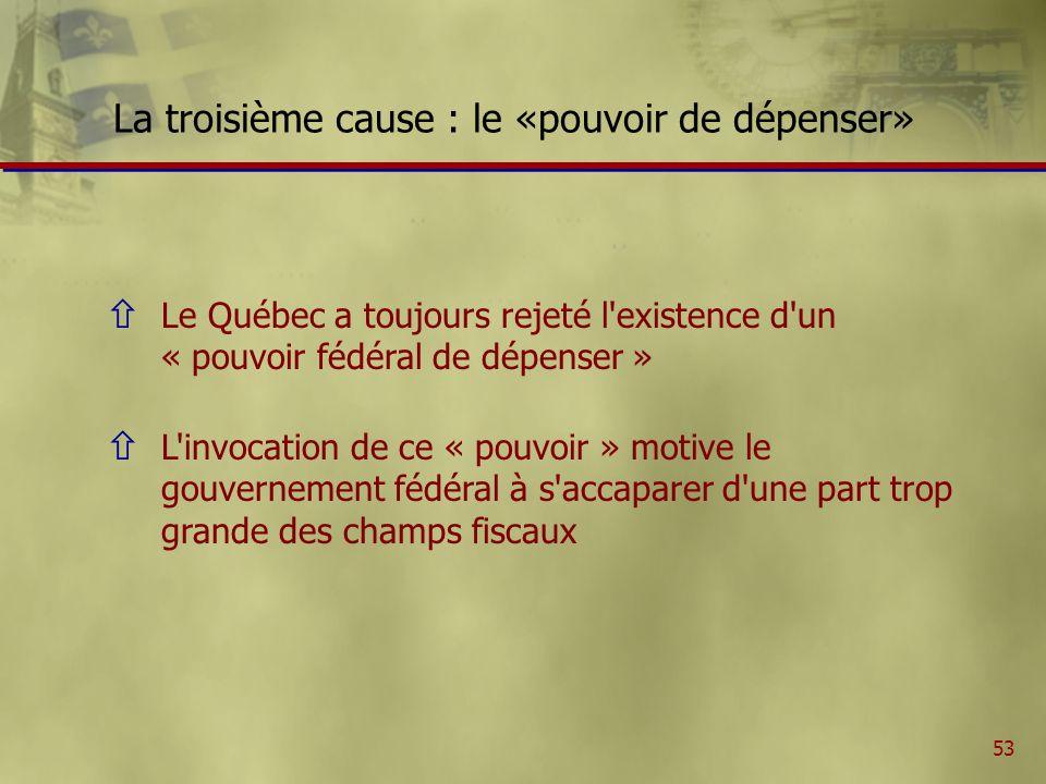 53 La troisième cause : le «pouvoir de dépenser» ñ Le Québec a toujours rejeté l existence d un « pouvoir fédéral de dépenser » ñ L invocation de ce « pouvoir » motive le gouvernement fédéral à s accaparer d une part trop grande des champs fiscaux