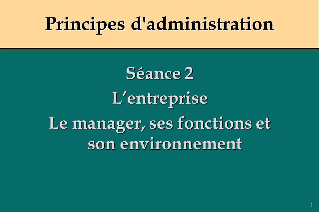 1 Principes d'administration Séance 2 Lentreprise Le manager, ses fonctions et son environnement