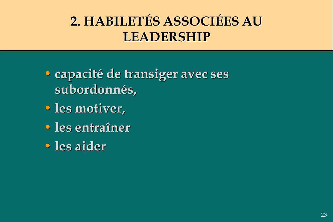 23 2. HABILETÉS ASSOCIÉES AU LEADERSHIP capacité de transiger avec ses subordonnés, capacité de transiger avec ses subordonnés, les motiver, les motiv