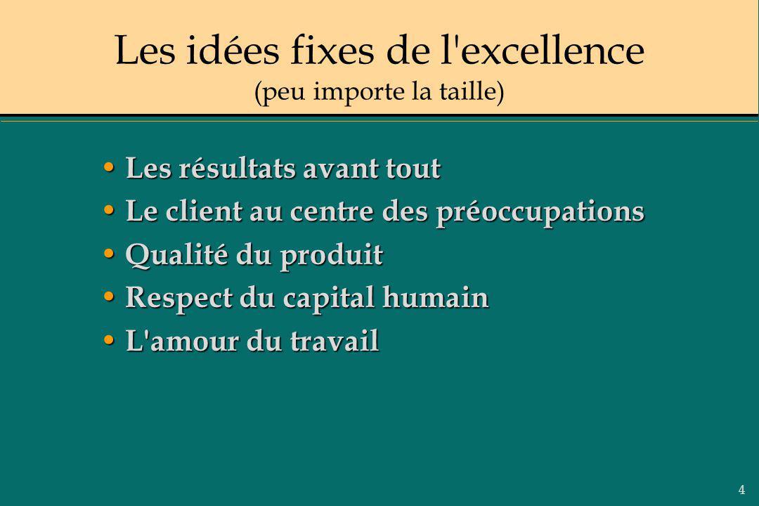 4 Les idées fixes de l'excellence (peu importe la taille) Les résultats avant tout Les résultats avant tout Le client au centre des préoccupations Le