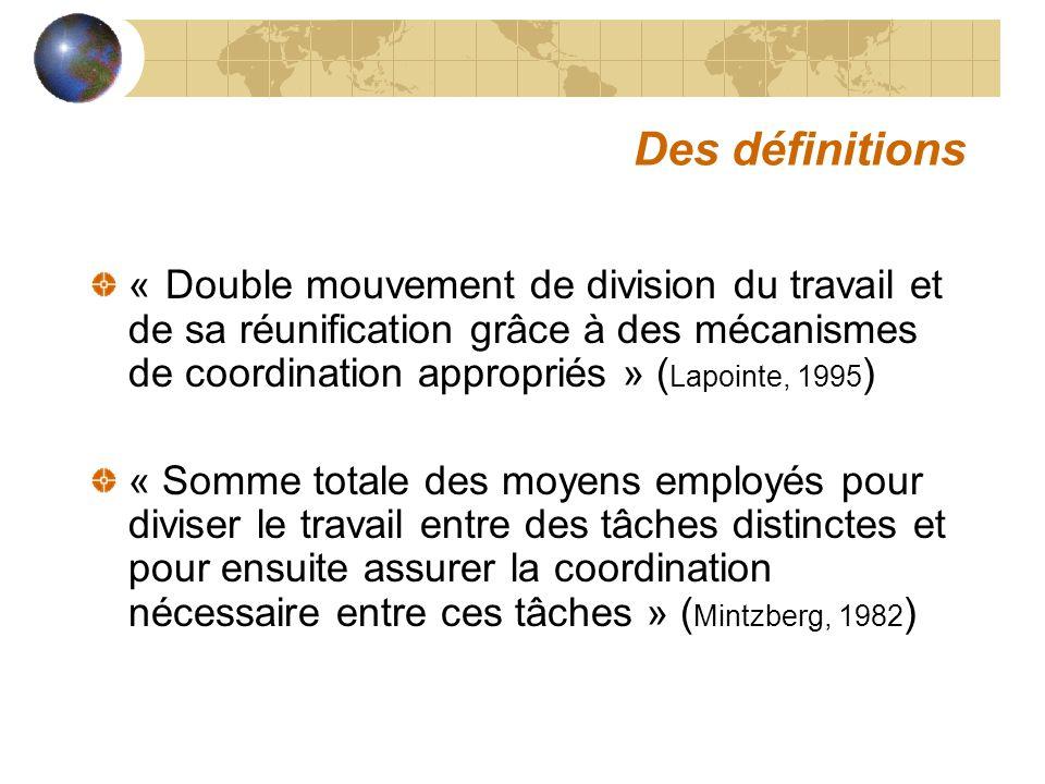 Des définitions « Double mouvement de division du travail et de sa réunification grâce à des mécanismes de coordination appropriés » ( Lapointe, 1995 ) « Somme totale des moyens employés pour diviser le travail entre des tâches distinctes et pour ensuite assurer la coordination nécessaire entre ces tâches » ( Mintzberg, 1982 )