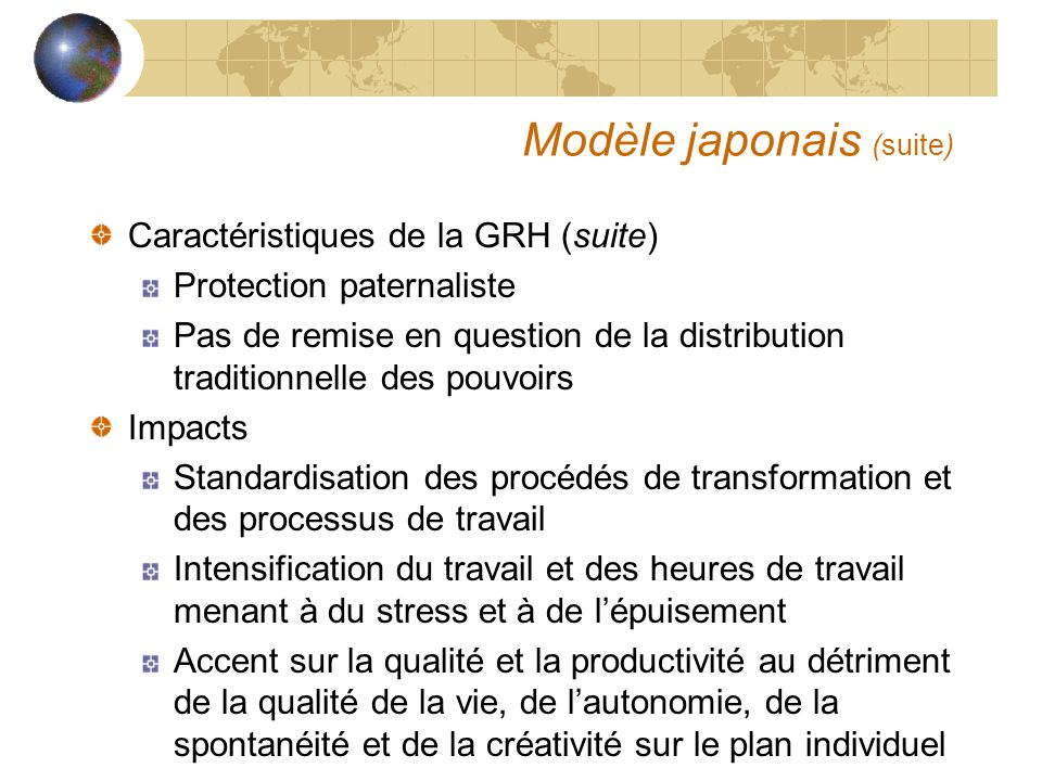 Modèle japonais (suite) Caractéristiques de la GRH (suite) Protection paternaliste Pas de remise en question de la distribution traditionnelle des pou