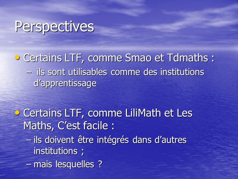 Perspectives Certains LTF, comme Smao et Tdmaths : Certains LTF, comme Smao et Tdmaths : – ils sont utilisables comme des institutions dapprentissage