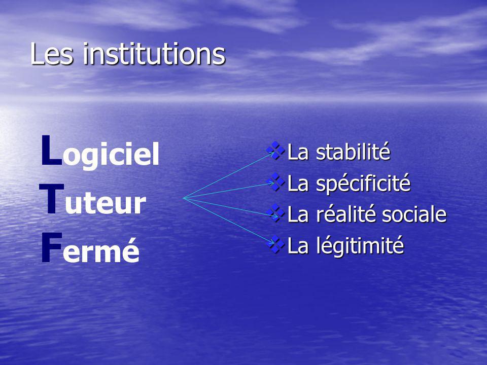 Les institutions La stabilité La stabilité La spécificité La spécificité La réalité sociale La réalité sociale La légitimité La légitimité L ogiciel T