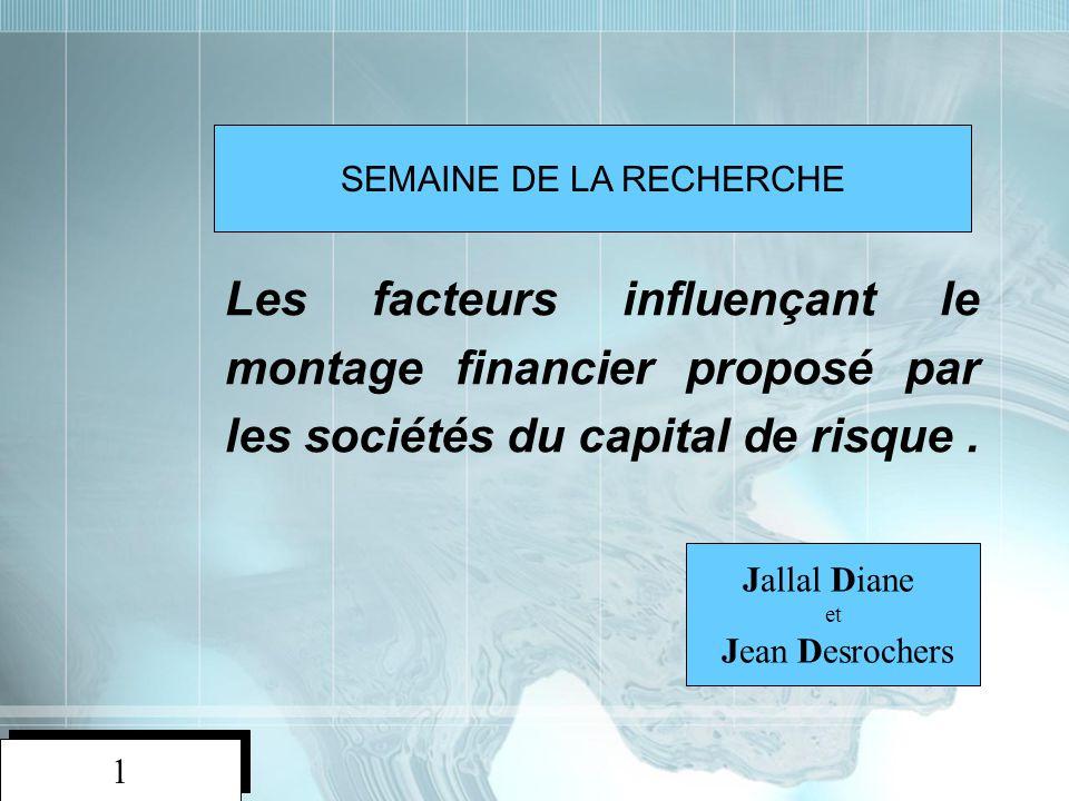1 1 Les facteurs influençant le montage financier proposé par les sociétés du capital de risque. Jallal Diane et Jean Desrochers SEMAINE DE LA RECHERC
