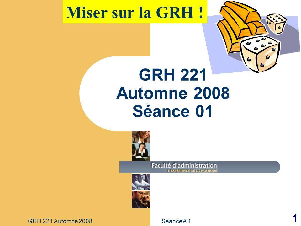 Séance # 1GRH 221 Automne 2008 1 GRH 221 Automne 2008 Séance 01 Miser sur la GRH !