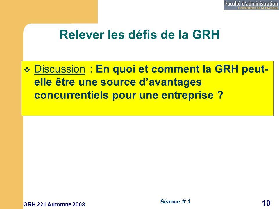 GRH 221 Automne 2008 10 Séance # 1 Relever les défis de la GRH Discussion : En quoi et comment la GRH peut- elle être une source davantages concurrentiels pour une entreprise ?