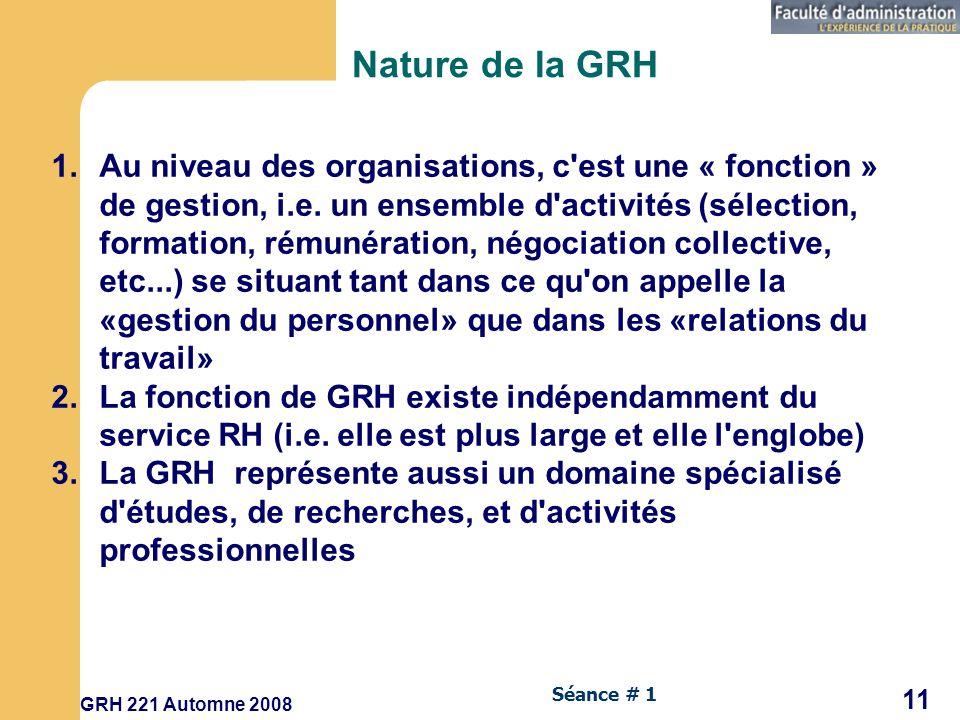 GRH 221 Automne 2008 11 Séance # 1 Nature de la GRH 1.Au niveau des organisations, c est une « fonction » de gestion, i.e.
