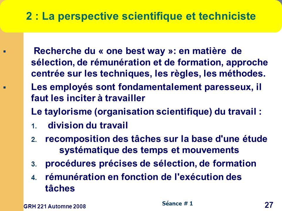 GRH 221 Automne 2008 27 Séance # 1 2 : La perspective scientifique et techniciste Recherche du « one best way »: en matière de sélection, de rémunération et de formation, approche centrée sur les techniques, les règles, les méthodes.