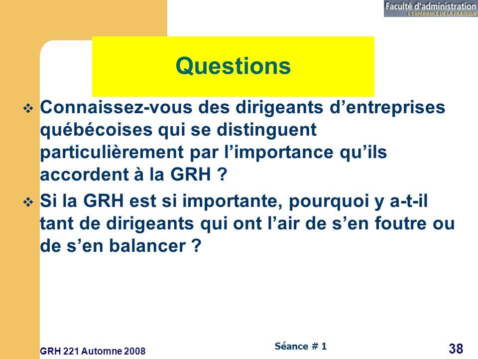GRH 221 Automne 2008 38 Séance # 1 Questions Connaissez-vous des dirigeants dentreprises québécoises qui se distinguent particulièrement par limportance quils accordent à la GRH .