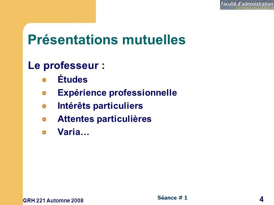 GRH 221 Automne 2008 4 Séance # 1 Présentations mutuelles Le professeur : Études Expérience professionnelle Intérêts particuliers Attentes particulières Varia…