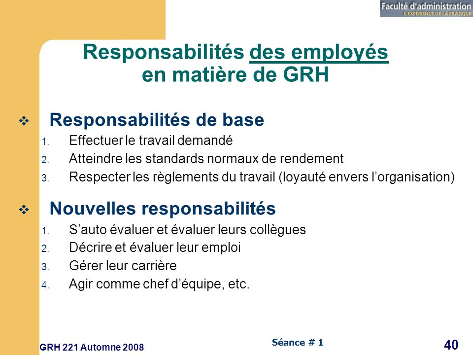 GRH 221 Automne 2008 40 Séance # 1 Responsabilités des employés en matière de GRH Responsabilités de base 1.