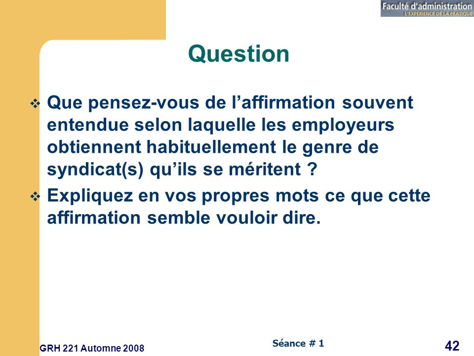 GRH 221 Automne 2008 42 Séance # 1 Question Que pensez-vous de laffirmation souvent entendue selon laquelle les employeurs obtiennent habituellement le genre de syndicat(s) quils se méritent .