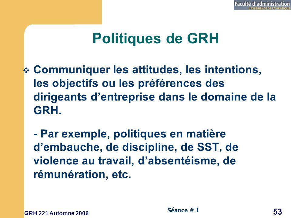 GRH 221 Automne 2008 53 Séance # 1 Politiques de GRH Communiquer les attitudes, les intentions, les objectifs ou les préférences des dirigeants dentreprise dans le domaine de la GRH.