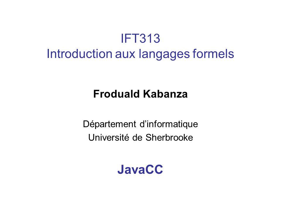 IFT313 Introduction aux langages formels Froduald Kabanza Département dinformatique Université de Sherbrooke JavaCC
