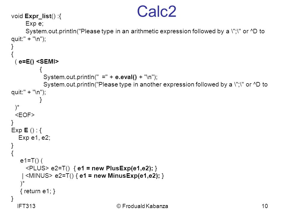 10 Calc2 void Expr_list() :{ Exp e; System.out.println( Please type in an arithmetic expression followed by a \ ;\ or ^D to quit: + \n ); } { ( e=E() { System.out.println( = + e.eval() + \n ); System.out.println( Please type in another expression followed by a \ ;\ or ^D to quit: + \n ); } )* } Exp E () : { Exp e1, e2; } { e1=T() ( e2=T() { e1 = new PlusExp(e1,e2); } | e2=T() { e1 = new MinusExp(e1,e2); } )* { return e1; } } IFT313© Froduald Kabanza
