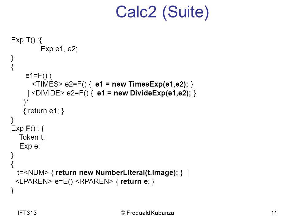11 Calc2 (Suite) Exp T() :{ Exp e1, e2; } { e1=F() ( e2=F() { e1 = new TimesExp(e1,e2); } | e2=F() { e1 = new DivideExp(e1,e2); } )* { return e1; } } Exp F() : { Token t; Exp e; } { t= { return new NumberLiteral(t.image); } | e=E() { return e; } } IFT313© Froduald Kabanza