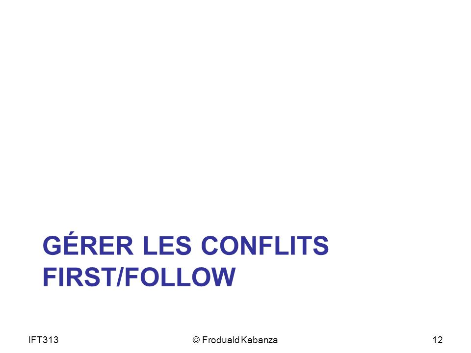 GÉRER LES CONFLITS FIRST/FOLLOW IFT313© Froduald Kabanza12