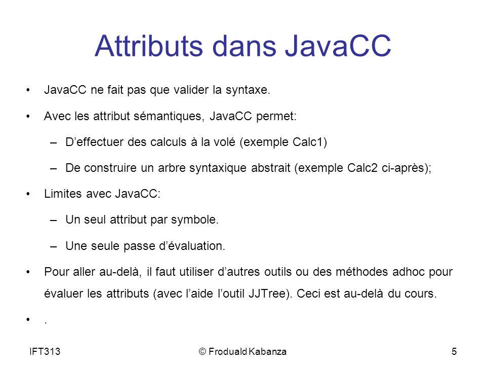 IFT313© Froduald Kabanza5 Attributs dans JavaCC JavaCC ne fait pas que valider la syntaxe. Avec les attribut sémantiques, JavaCC permet: –Deffectuer d