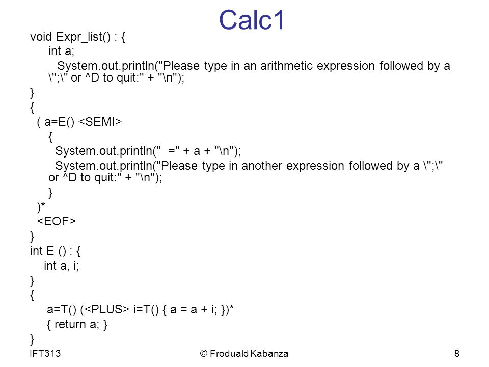 8 Calc1 void Expr_list() : { int a; System.out.println( Please type in an arithmetic expression followed by a \ ;\ or ^D to quit: + \n ); } { ( a=E() { System.out.println( = + a + \n ); System.out.println( Please type in another expression followed by a \ ;\ or ^D to quit: + \n ); } )* } int E () : { int a, i; } { a=T() ( i=T() { a = a + i; })* { return a; } } IFT313© Froduald Kabanza