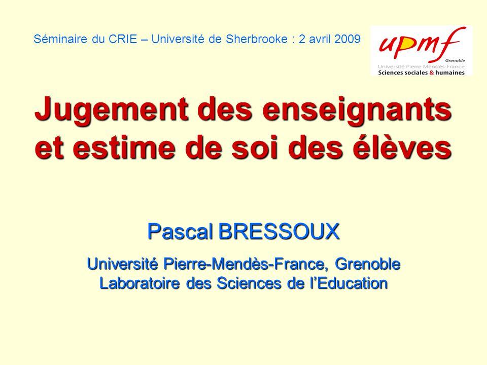 Séminaire du CRIE – Université de Sherbrooke : 2 avril 2009 Jugement des enseignants et estime de soi des élèves Pascal BRESSOUX Université Pierre-Mendès-France, Grenoble Laboratoire des Sciences de lEducation