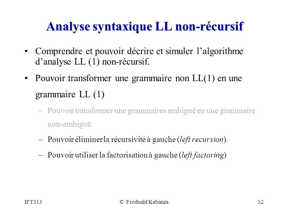 IFT313© Froduald Kabanza12 Analyse syntaxique LL non-récursif Comprendre et pouvoir décrire et simuler lalgorithme danalyse LL (1) non-récursif. Pouvo