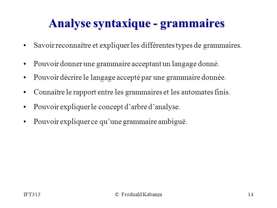 IFT313© Froduald Kabanza14 Analyse syntaxique - grammaires Savoir reconnaître et expliquer les différentes types de grammaires. Pouvoir donner une gra