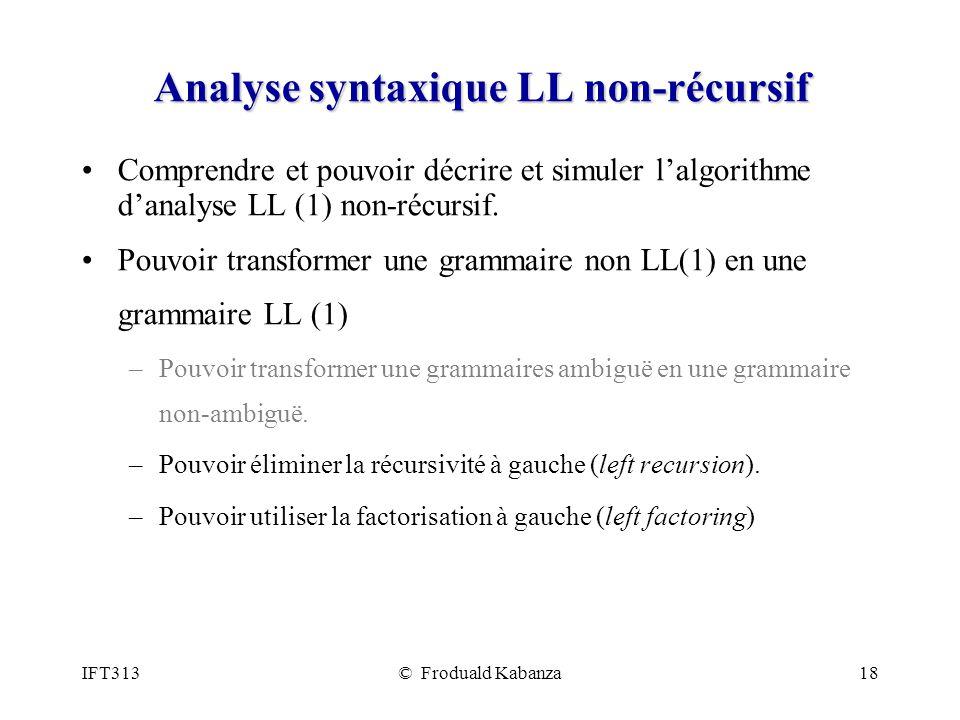IFT313© Froduald Kabanza18 Analyse syntaxique LL non-récursif Comprendre et pouvoir décrire et simuler lalgorithme danalyse LL (1) non-récursif. Pouvo