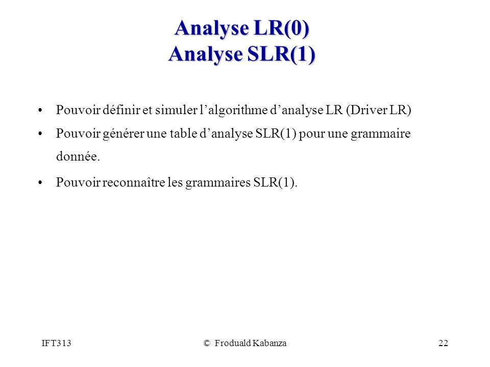 IFT313© Froduald Kabanza22 Analyse LR(0) Analyse SLR(1) Pouvoir définir et simuler lalgorithme danalyse LR (Driver LR) Pouvoir générer une table danal