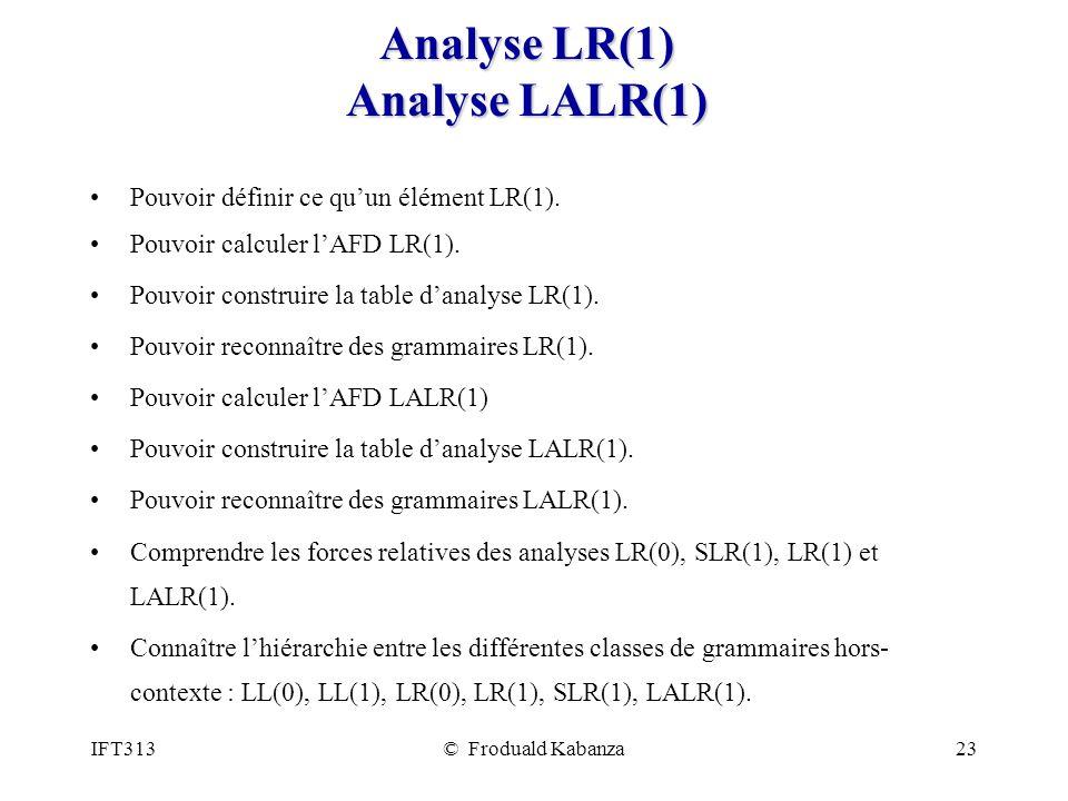 IFT313© Froduald Kabanza23 Analyse LR(1) Analyse LALR(1) Pouvoir définir ce quun élément LR(1). Pouvoir calculer lAFD LR(1). Pouvoir construire la tab