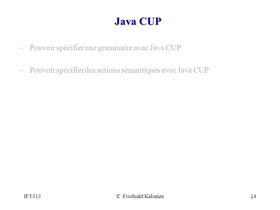 IFT313© Froduald Kabanza24 Java CUP –Pouvoir spécifier une grammaire avec Java CUP –Pouvoir spécifier des actions sémantiques avec Java CUP