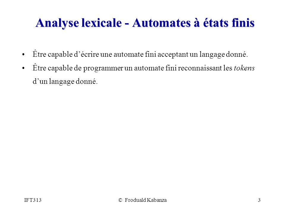 IFT313© Froduald Kabanza3 Analyse lexicale - Automates à états finis Être capable décrire une automate fini acceptant un langage donné. Être capable d