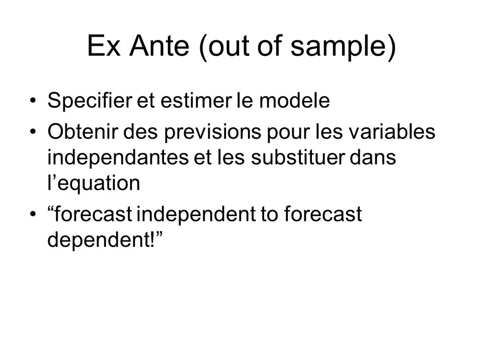 Ex Ante (out of sample) Specifier et estimer le modele Obtenir des previsions pour les variables independantes et les substituer dans lequation forecast independent to forecast dependent!