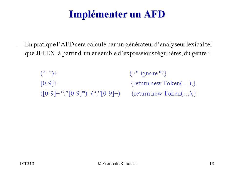 IFT313© Froduald Kabanza13 Implémenter un AFD En pratique lAFD sera calculé par un générateur danalyseur lexical tel que JFLEX, à partir dun ensemble